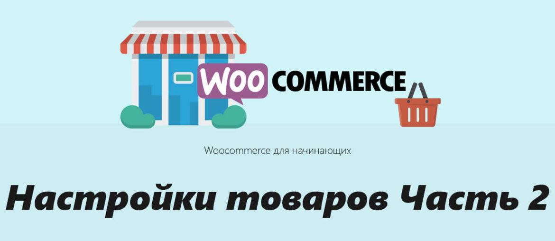 Руководство по Woocommerce для начинающих -Настройки товаров Часть 2