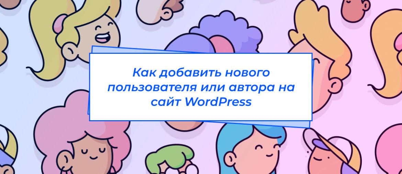 Как добавить нового пользователя или автора на сайт WordPress